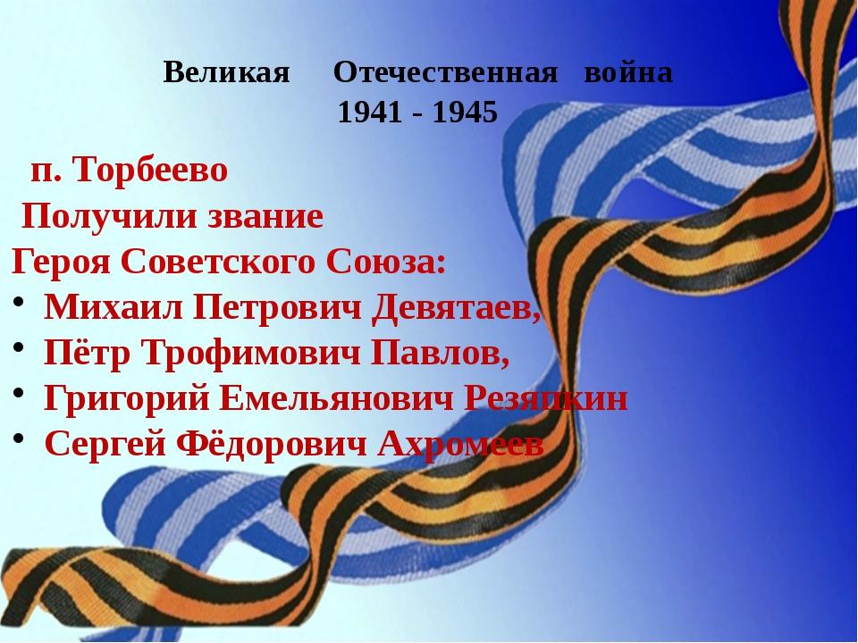 Великая Отечественная война 1941 - 1945 п. Торбеево Получили звание Героя Сов...