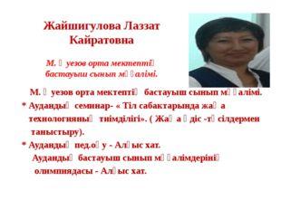 Жайшигулова Лаззат Кайратовна М. Әуезов орта мектептің бастауыш сынып мұғалім