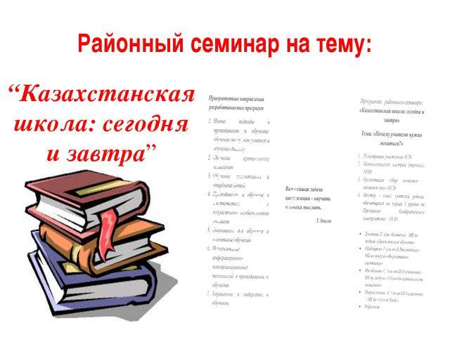 """Районный семинар на тему: """"Казахстанская школа: сегодня и завтра"""""""