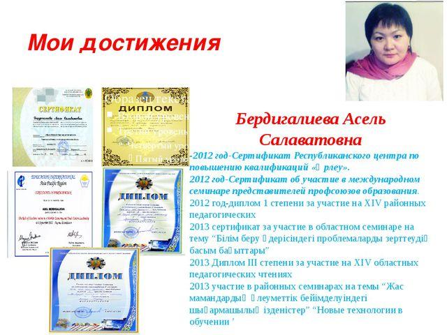 Мои достижения Бердигалиева Асель Салаватовна -2012 год-Сертификат Республика...