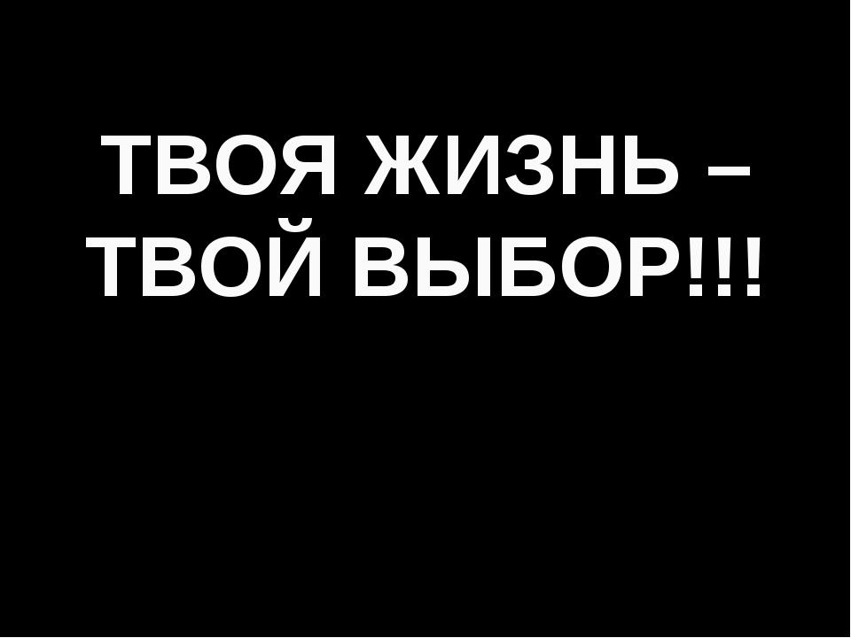 ТВОЯ ЖИЗНЬ – ТВОЙ ВЫБОР!!!