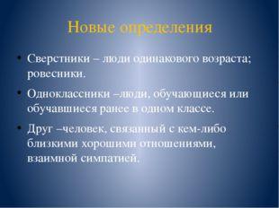 Новые определения Сверстники – люди одинакового возраста; ровесники. Одноклас