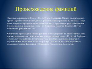Происхождение фамилий Фамилии появлялись на Руси с 12,13 по19 век. Прозвища.