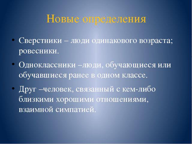 Новые определения Сверстники – люди одинакового возраста; ровесники. Одноклас...