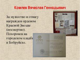 Комлев Вячеслав Геннадьевич За мужество и отвагу награжден орденом Красной Зв