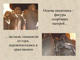 Основа памятника – фигуры скорбящих матерей… …застыли, окаменели от горя, пер