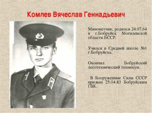 Комлев Вячеслав Геннадьевич Минометчик, родился 24.07.64 в г.Бобруйск Могилев