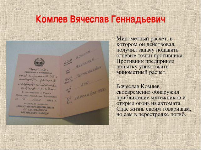 Комлев Вячеслав Геннадьевич Минометный расчет, в котором он действовал, получ...
