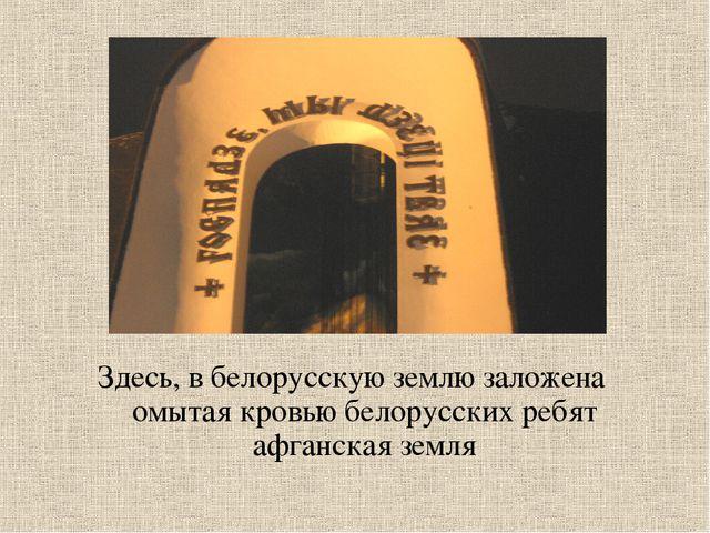 Здесь, в белорусскую землю заложена омытая кровью белорусских ребят афганская...