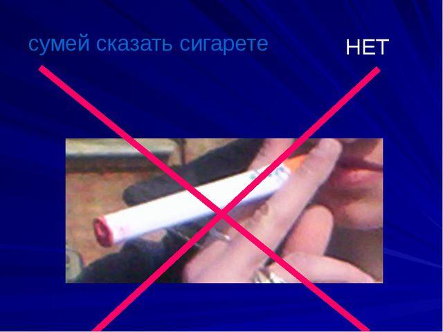 сумей сказать сигарете НЕТ