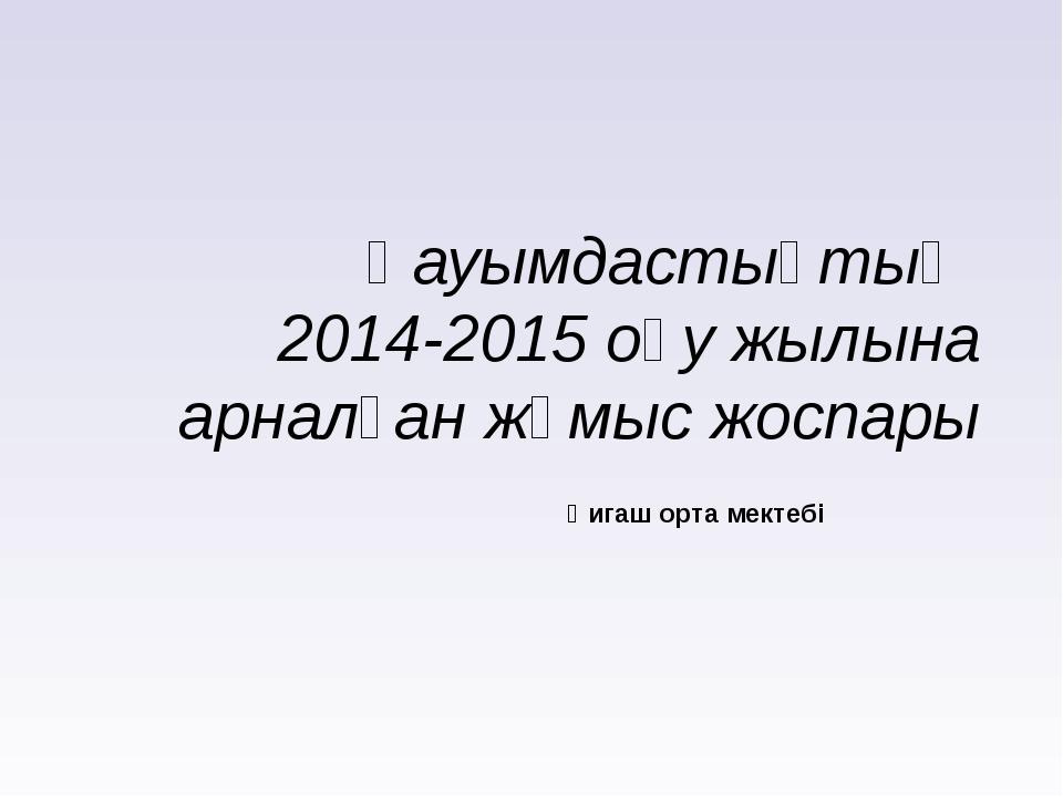 Қауымдастықтың 2014-2015 оқу жылына арналған жұмыс жоспары Қигаш орта мектебі