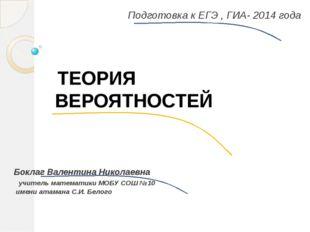 Подготовка к ЕГЭ , ГИА- 2014 года Боклаг Валентина Николаевна учитель математ