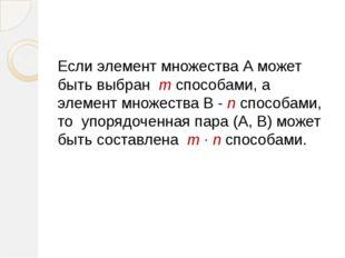 Если элемент множества А может быть выбран m способами, а элемент множества