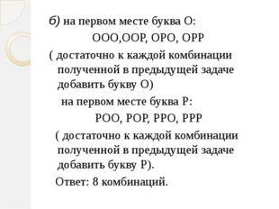 б) на первом месте буква О: ООО,ООР, ОРО, ОРР ( достаточно к каждой комбинаци