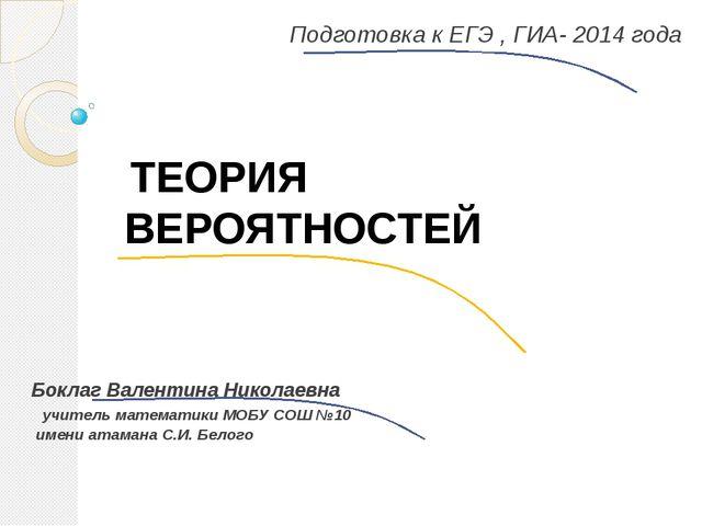 Подготовка к ЕГЭ , ГИА- 2014 года Боклаг Валентина Николаевна учитель математ...