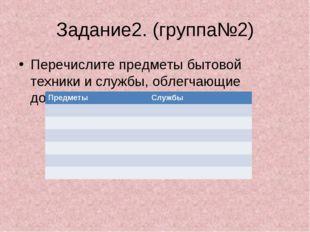 Задание2. (группа№2) Перечислите предметы бытовой техники и службы, облегчающ