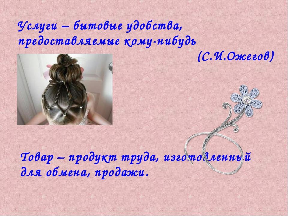 Услуги – бытовые удобства, предоставляемые кому-нибудь (С.И.Ожегов) Товар – п...