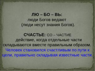 ЛЮ – БО – ВЬ: люди Богов ведают (люди несут знания Богов). СЧАСТЬЕ: СО – ЧАСТ
