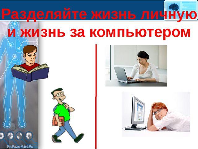 Разделяйте жизнь личную и жизнь за компьютером ProPowerPoint.Ru