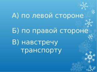 А) по левой стороне Б) по правой стороне В) навстречу транспорту