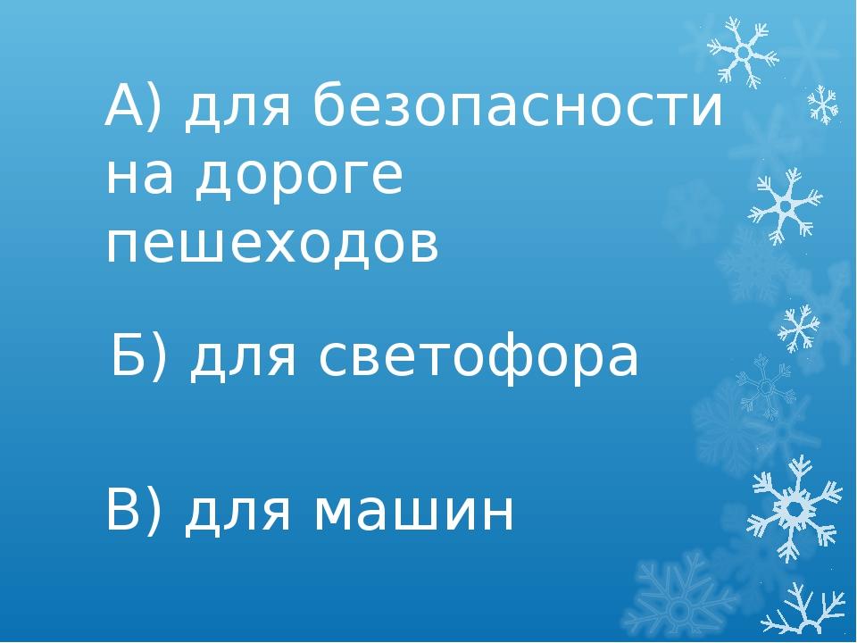 А) для безопасности на дороге пешеходов Б) для светофора В) для машин