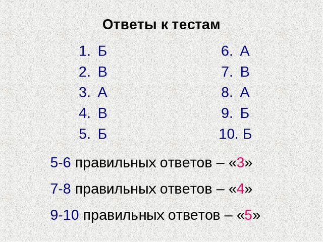 Ответы к тестам Б В А В Б А В А Б Б 5-6 правильных ответов – «3» 7-8 правильн...