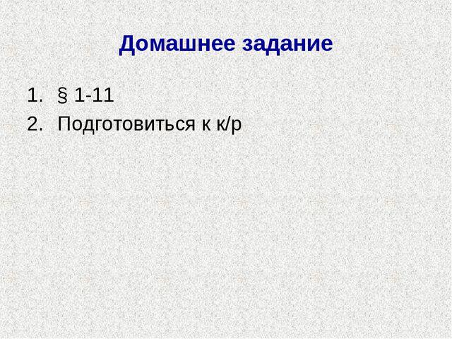 Домашнее задание § 1-11 Подготовиться к к/р
