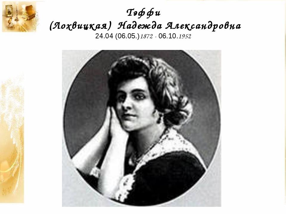 Тэффи (Лохвицкая) Надежда Александровна 24.04 (06.05.)1872 - 06.10.1952