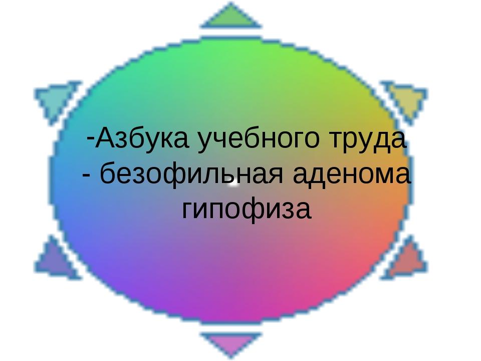 Азбука учебного труда - безофильная аденома гипофиза