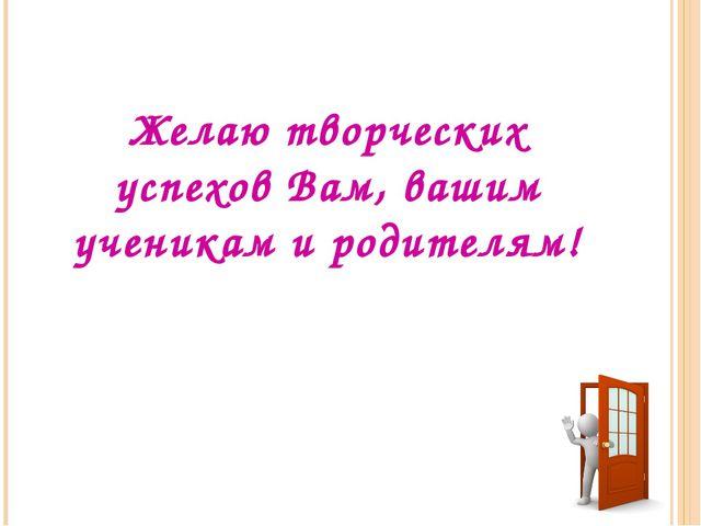 Желаю творческих успехов Вам, вашим ученикам и родителям!