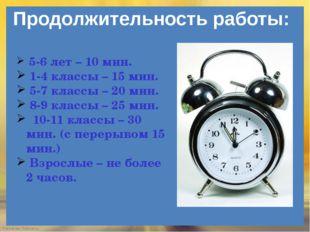 Продолжительность работы: 5-6 лет – 10 мин. 1-4 классы – 15 мин. 5-7 классы –