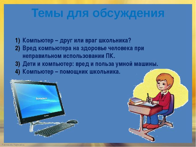 Темы для обсуждения Компьютер – друг или враг школьника? Вред компьютера на з...