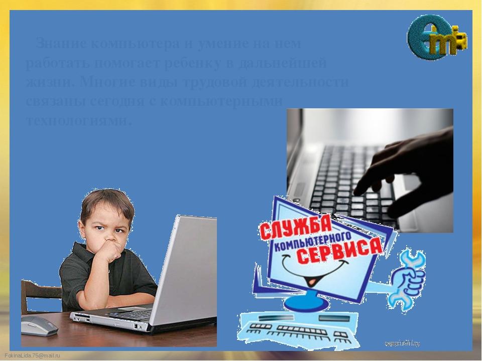 Знание компьютера и умение на нем работать помогает ребенку в дальнейшей жиз...