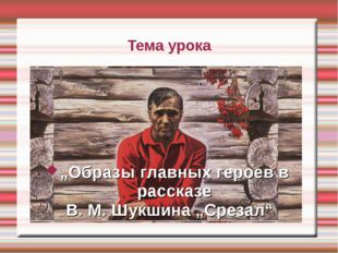 """Тема урока      """"Образы главных героев в рассказе  В. М. Шукшина """"Срезал"""""""