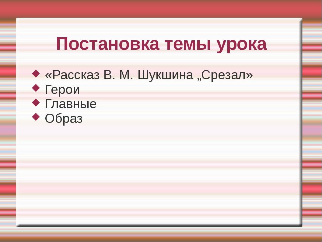 """Постановка темы урока «Рассказ В. М. Шукшина """"Срезал» Герои Главные Образ"""