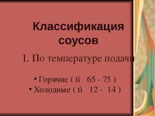 По температуре подачи Горячие ( t◦ 65 - 75 ) Холодные ( t◦ 12 - 14 ) Классиф