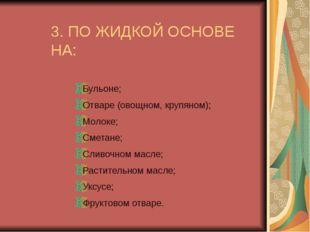 3. ПО ЖИДКОЙ ОСНОВЕ НА: Бульоне; Отваре (овощном, крупяном); Молоке; Сметане;