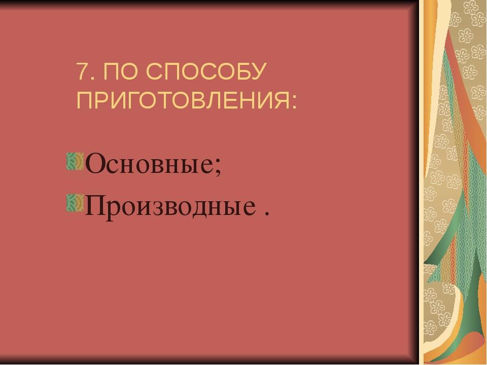 7. ПО СПОСОБУ ПРИГОТОВЛЕНИЯ: Основные; Производные .