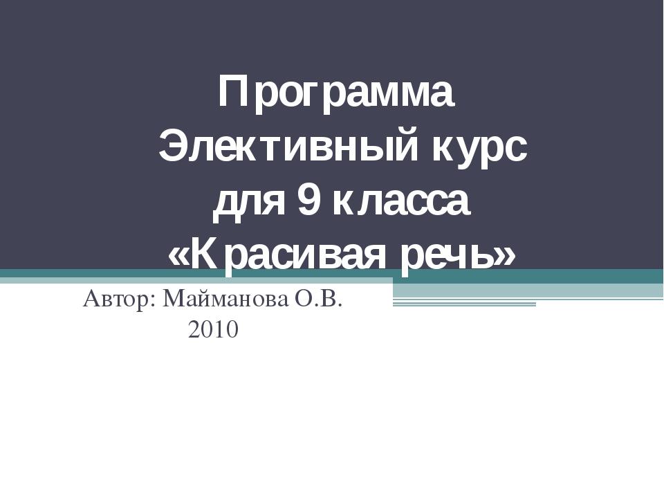 Программа Элективный курс для 9 класса «Красивая речь» Автор: Майманова О.В....