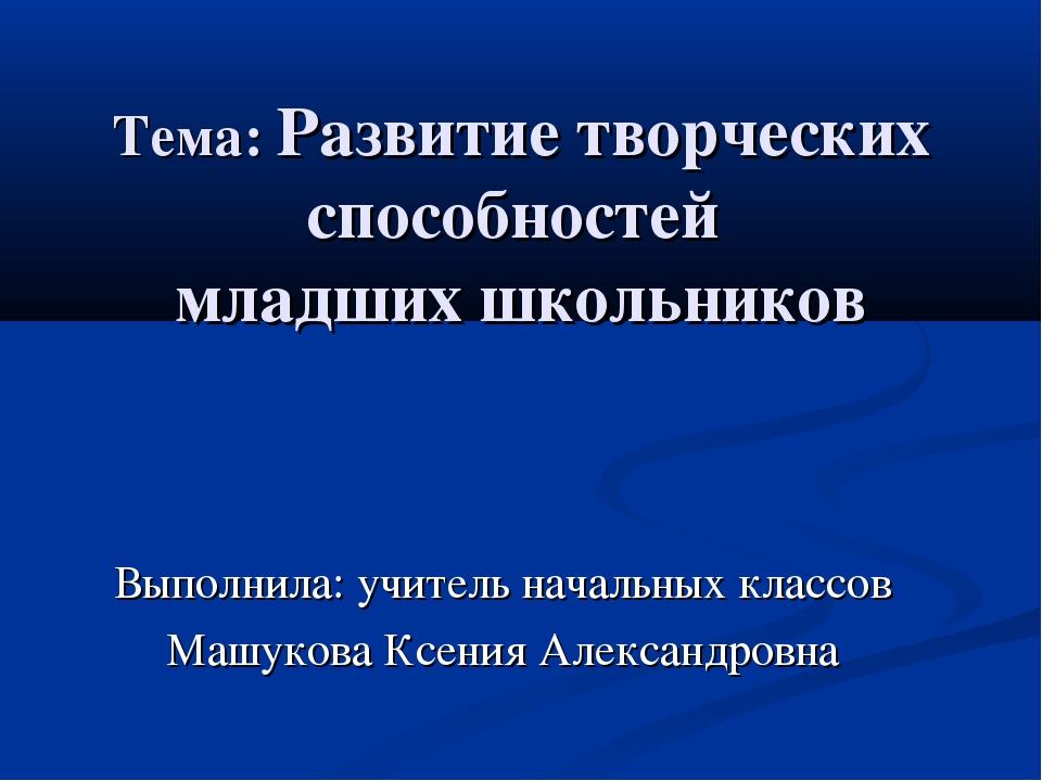 Тема: Развитие творческих способностей младших школьников Выполнила: учитель...
