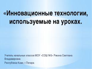 Учитель начальных классов МОУ «СОШ №3» Рякина Светлана Владимировна Республи