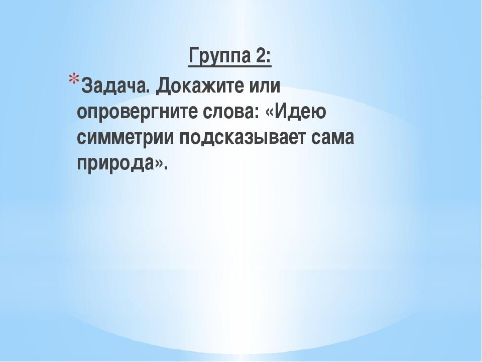 Группа 2: Задача. Докажите или опровергните слова: «Идею симметрии подсказыв...