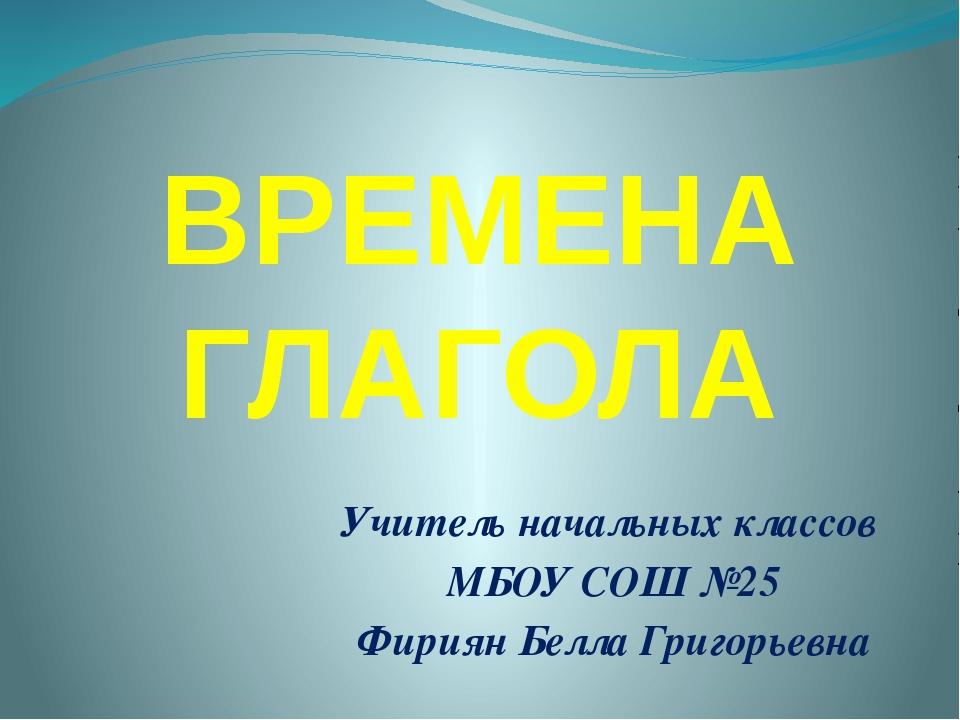 ВРЕМЕНА ГЛАГОЛА Учитель начальных классов МБОУ СОШ №25 Фириян Белла Григорьевна