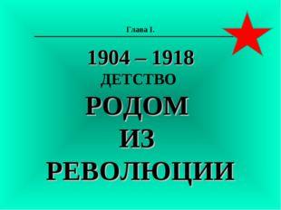 Глава I. 1904 – 1918 ДЕТСТВО РОДОМ ИЗ РЕВОЛЮЦИИ