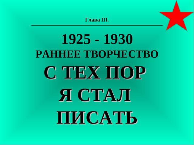 Глава III. 1925 - 1930 РАННЕЕ ТВОРЧЕСТВО С ТЕХ ПОР Я СТАЛ ПИСАТЬ