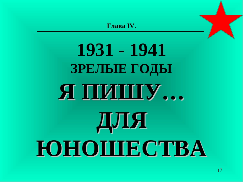 Глава IV. 1931 - 1941 ЗРЕЛЫЕ ГОДЫ Я ПИШУ… ДЛЯ ЮНОШЕСТВА *
