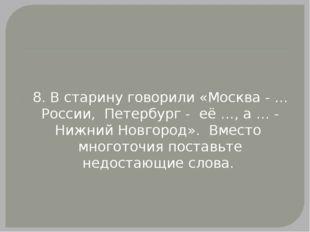 8. В старину говорили «Москва - … России, Петербург - её …, а … - Нижний Нов