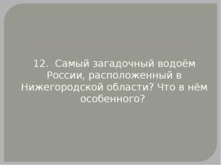 12. Самый загадочный водоём России, расположенный в Нижегородской области? Ч