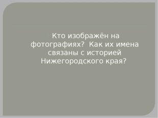 Кто изображён на фотографиях? Как их имена связаны с историей Нижегородского