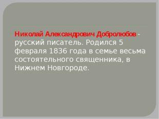 Николай Александрович Добролюбов - русский писатель. Родился 5 февраля 1836